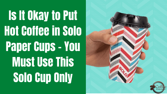 Can You Put Hot Coffee in Solo Cup